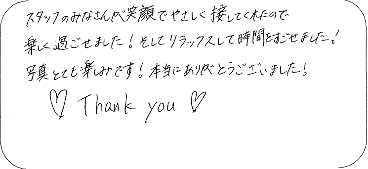 スタッフのみなさんが笑顔でやさしく接してくれたので楽しく過ごせました!そしてリラックスして時間を過ごせました!写真とても楽しみです!本当にありがとうございました!Thank you。