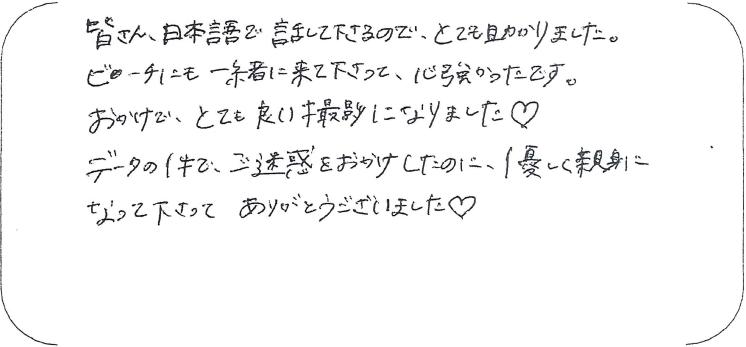 皆さん日本語で話してくださるのでとても助かりました。ビーチにも一緒に来て下さって、心強かったです。お陰でとても良い撮影になりました。データの件でご迷惑をおかけしたのに、優しく親身になって下さってありがとうございました。