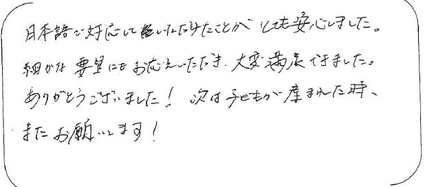 日本語で対応して頂けたことがとても安心しました。細やかな要望にもお応え頂き大変満足出来ました。ありがとうございました。次は子供が産まれたとき、またお願いします。